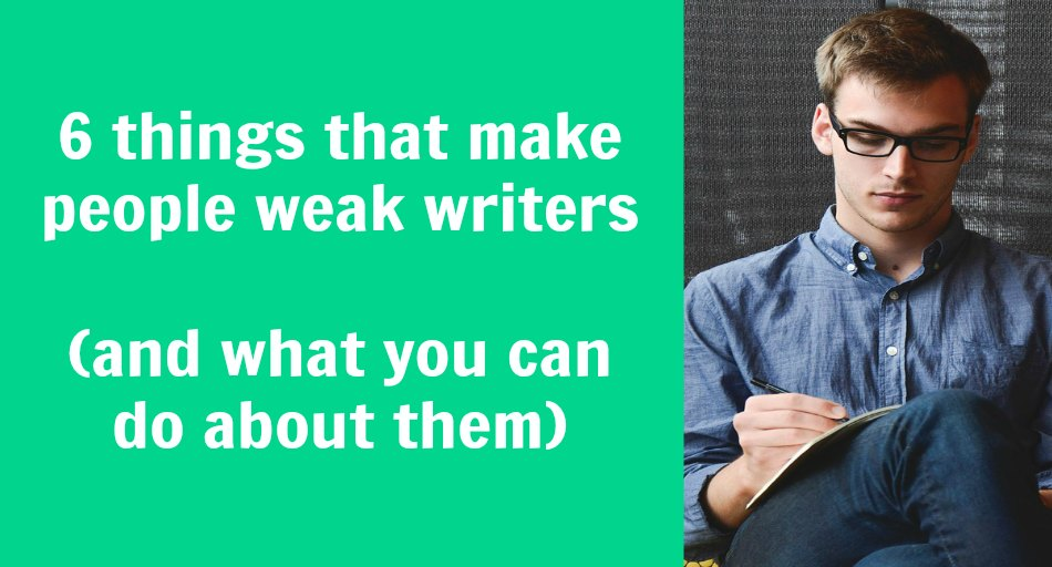 6 things that make people weak writers (and what you can do about them)