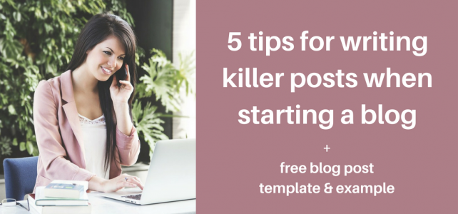 5 tips for writing killer posts when starting a blog + free blog post template & example