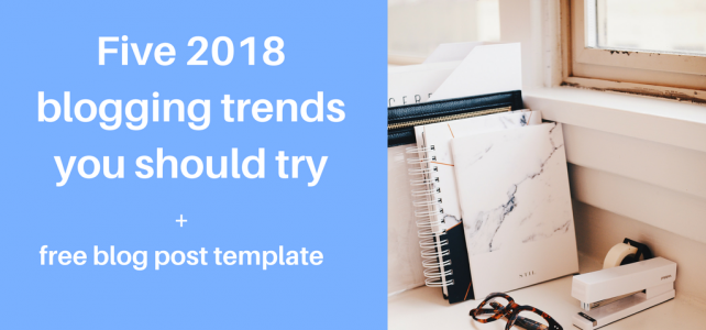 Five 2018 blogging trends you should try + free blog post template and example