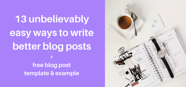 13 unbelievably easy ways to write better blog posts + free blog post template & example